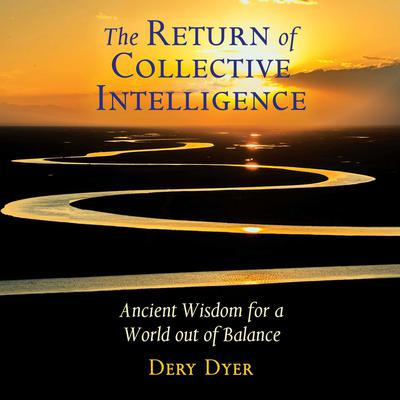 The Return of Collective Intelligence: Ancient Wisdom for a World out of Balance Audiobook, by Dery Dyer