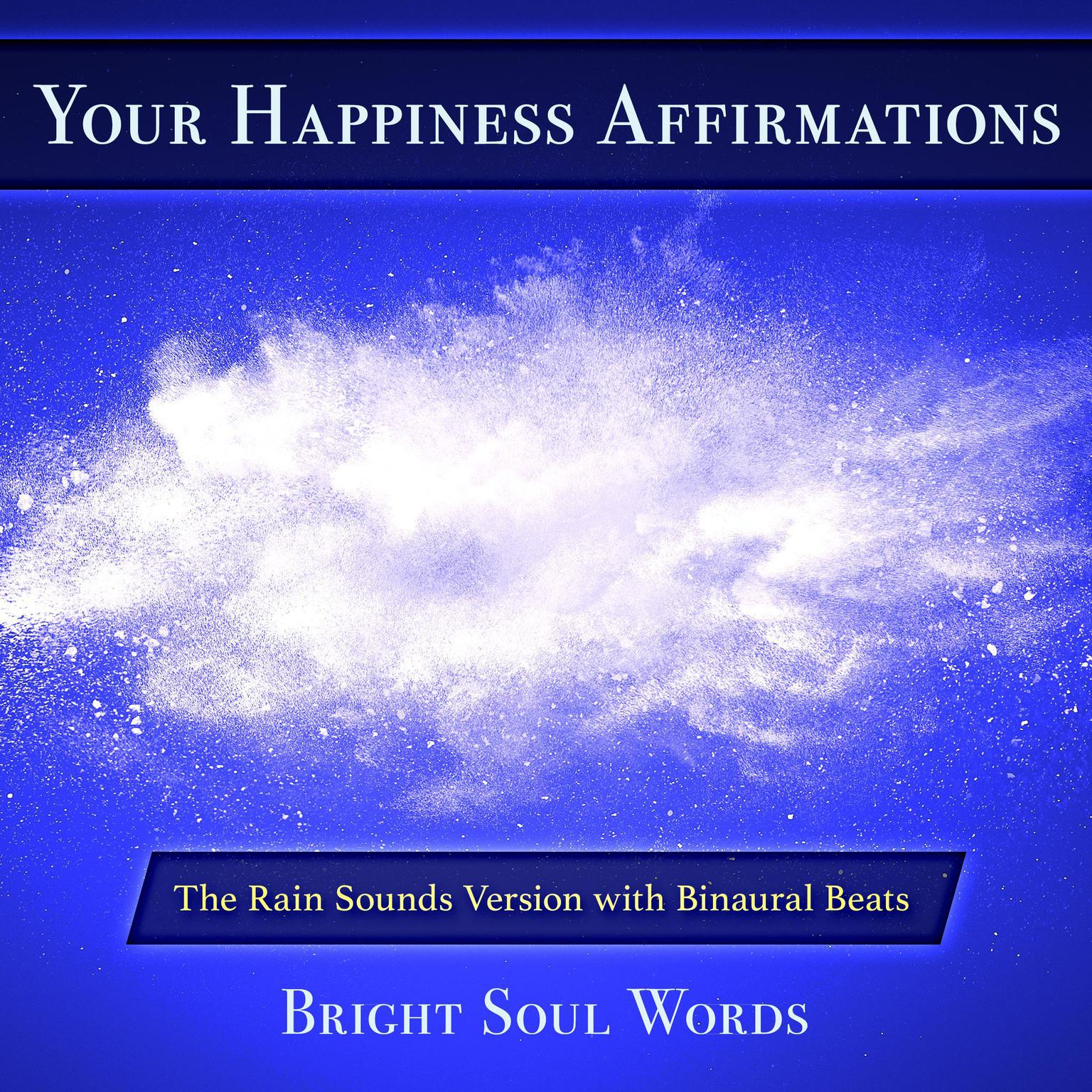 Your Happiness Affirmations: The Rain Sounds Version with Binaural Beats Audiobook, by Bright Soul Words
