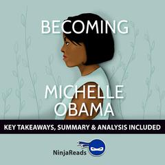 Becoming by Michelle Obama: Key Takeaways, Summary & Analysis Included Audiobook, by Ninja Reads