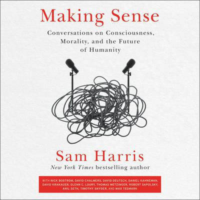 Making Sense: Conversations on Consciousness, Morality, and the Future of Humanity Audiobook, by Sam Harris