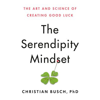 The Serendipity Mindset: The Art and Science of Creating Good Luck Audiobook, by Christian Busch