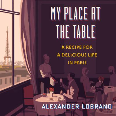 My Place at the Table: A Recipe for a Delicious Life in Paris Audiobook, by Alexander Lobrano