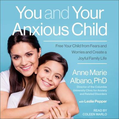 You and Your Anxious Child: Free Your Child from Fears and Worries and Create a Joyful Family Life Audiobook, by Anne Marie Albano