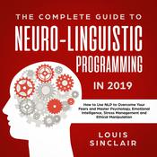 The Complete Guide to Neuro-Linguistic Programming in 2019: How to Use NLP to Overcome Your Fears and Master Psychology, Emotional Intelligence, Stress Management and Ethical Manipulation