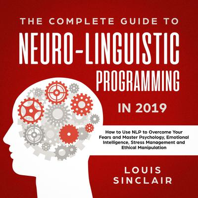 The Complete Guide to Neuro-Linguistic Programming in 2019: How to Use NLP to Overcome Your Fears and Master Psychology, Emotional Intelligence, Stress Management and Ethical Manipulation: How to Use NLP to Overcome Your Fears and Master Psychology, Emotional Intelligence, Stress Management and Ethical Manipulation Audiobook, by Louis Sinclair