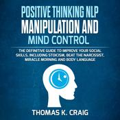 POSITIVE THINKING NLP MANIPULATION and MIND CONTROL: The definitive Guide to Improve your social skills, including Stoicism, Beat the Narcissist, Miracle morning and Body Language Audiobook, by Thomas K. Craig