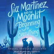 Sia Martinez and the Moonlit Beginning of Everything Audiobook, by Raquel Vasquez Gilliland