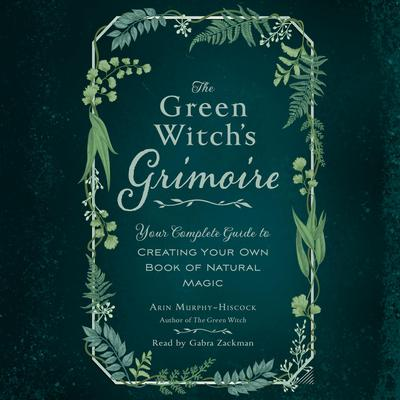The Green Witchs Grimoire: Your Complete Guide to Creating Your Own Book of Natural Magic Audiobook, by Arin Murphy-Hiscock