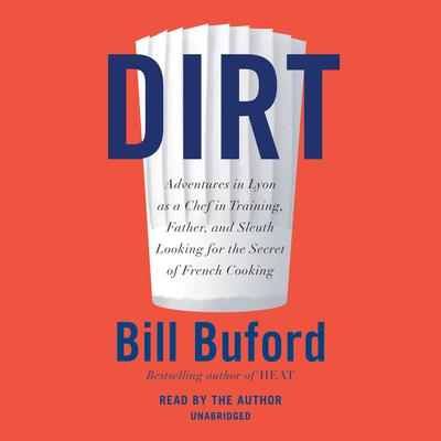 Dirt: Adventures in Lyon as a Chef in Training, Father, and Sleuth Looking for the Secret of French Cooking Audiobook, by