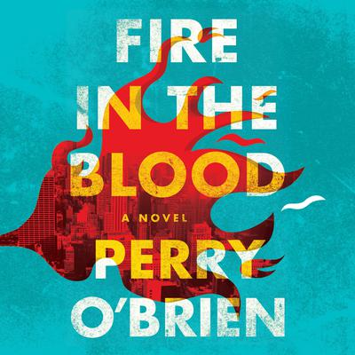 Fire in the Blood: A Novel Audiobook, by Perry O'Brien