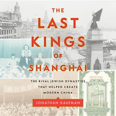 The Last Kings of Shanghai: The Rival Jewish Dynasties That Helped Create Modern China Audiobook, by