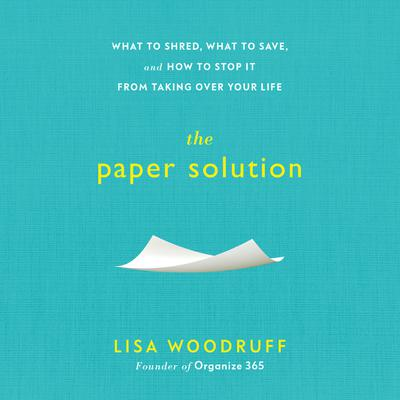 The Paper Solution: What to Shred, What to Save, and How to Stop It From Taking Over Your Life Audiobook, by Lisa Woodruff
