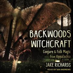 Backwoods Witchcraft: Conjure & Folk Magic from Appalachia Audiobook, by Jake Richards