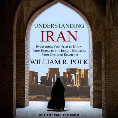 Understanding Iran: Everything You Need to Know, from Persia to the Islamic Republic, from Cyrus to Khamenei Audiobook, by William R. Polk