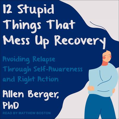 12 Stupid Things That Mess Up Recovery: Avoiding Relapse through Self-Awareness and Right Action Audiobook, by