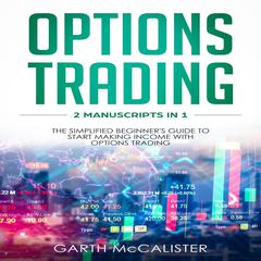 Options Trading : 2 Manuscripts in 1 - The Simplified Beginners Guide to Start Making Income with Options Trading Audiobook, by Garth McCalister