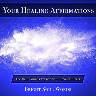 Your Healing Affirmations: The Rain Sounds Version with Binaural Beats Audiobook, by Bright Soul Words