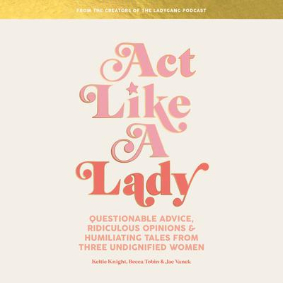 Act Like a Lady: Questionable Advice, Ridiculous Opinions, and Humiliating Tales from Three Undignified Women Audiobook, by Becca Tobin