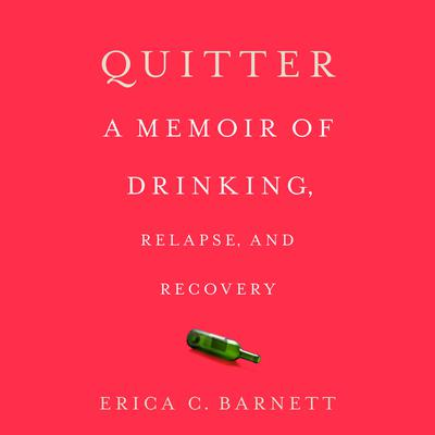 Quitter: A Memoir of Drinking, Relapse, and Recovery Audiobook, by Erica C. Barnett