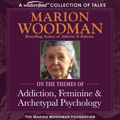 Marion Woodman Compilation: Addiction, Feminine & Archetypal Psychology Audiobook, by
