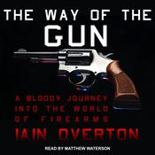 The Way of the Gun: A Bloody Journey into the World of Firearms Audiobook, by Iain Overton