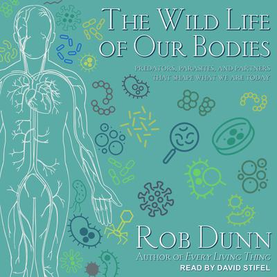 The Wild Life of Our Bodies: Predators, Parasites, and Partners That Shape Who We Are Today Audiobook, by Rob Dunn