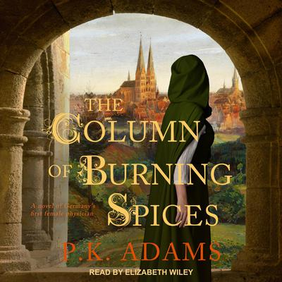 The Column of Burning Spices: A Novel of Germanys First Female Physician Audiobook, by P.K. Adams