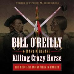 Killing Crazy Horse: The Merciless Indian Wars in America Audiobook, by Bill O'Reilly, Martin Dugard