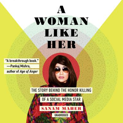 A Woman like Her: The Story behind the Honor Killing of a Social Media Star Audiobook, by Sanam Maher