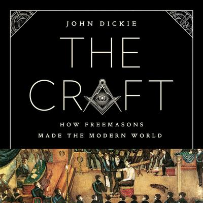 The Craft: How the Freemasons Made the Modern World Audiobook, by John Dickie