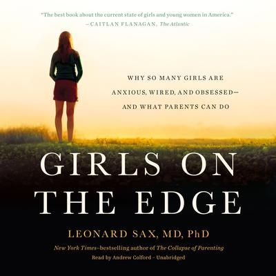 Girls on the Edge: Why So Many Girls Are Anxious, Wired, and Obsessed—And What Parents Can Do Audiobook, by Leonard Sax