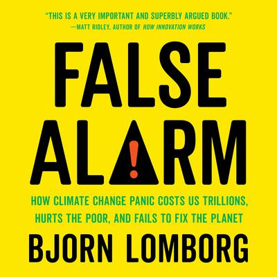 False Alarm: How Climate Change Panic Costs Us Trillions, Hurts the Poor, and Fails to Fix the Planet Audiobook, by