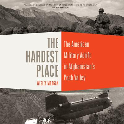 The Hardest Place: The American Military Adrift in Afghanistan's Pech Valley Audiobook, by