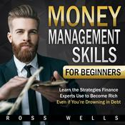 Money Management Skills for Beginners: Learn the Strategies Finance Experts Use to Become Rich - Even if You're Drowning in Debt: Learn the Strategies Finance Experts Use to Become Rich - Even if You're Drowning in Debt Audiobook, by Ross Wells