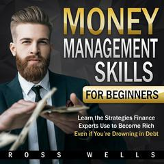 Money Management Skills for Beginners: Learn the Strategies Finance Experts Use to Become Rich - Even if Youre Drowning in Debt: Learn the Strategies Finance Experts Use to Become Rich - Even if You're Drowning in Debt Audiobook, by Ross Wells