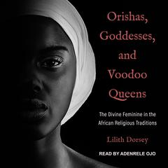 Orishas, Goddesses, and Voodoo Queens: The Divine Feminine in the African Religious Traditions Audiobook, by Lilith Dorsey