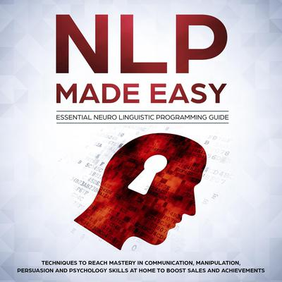 NLP Made Easy: Essential Neuro Linguistic Programming Guide: Techniques to reach Mastery in Communication, Manipulation, Persuasion and Psychology Skills at Home to boost Sales and Achievements Audiobook, by Phil Nolan