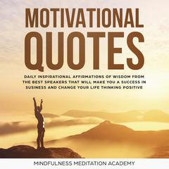 Motivational Quotes: 1000+ Daily inspirational Affirmations of Wisdom from the best Speeches that will change your Life and Business by thinking positive and living with Happiness Audiobook, by Mindfulness Meditation Academy