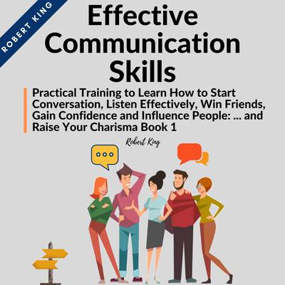 Effective Communication Skills: Practical Training to Learn How to Start Conversation, Listen Effectively, Win Friends, Gain Confidence and Influence People and Raise Your Charisma: Practical Training to Learn How to Start Conversation, Listen Effectively, Win Friends, Gain Confidence and Influence People and Raise Your Charisma Audiobook, by