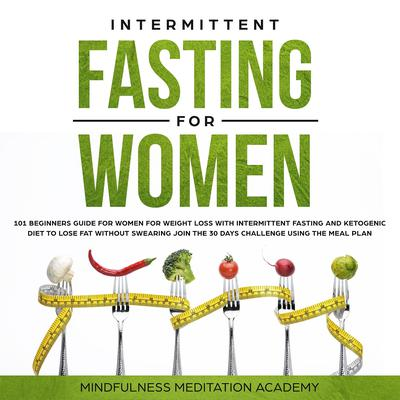 Intermittent Fasting for Women: 101 Beginners Guide for Women for Weight Loss with Intermittent Fasting and Ketogenic Diet to lose Fat without Swearing - Join the 30 Days Challenge using the Meal Plan Audiobook, by Mindfulness Meditation Academy