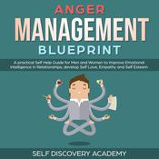 Anger Management Blueprint: A practical Self Help Guide for Men and Women to improve Emotional Intelligence in Relationships, develop Self Love, Empathy and Self Esteem (Self Discovery Book 3) Audiobook, by Self Discovery Academy