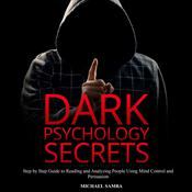 Dark Psychology Secrets: Step by Step Guide to Reading and Analyzing People Using Mind Control and Persuasion Audiobook, by Michael Samba