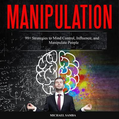 Manipulation: 99+ Strategies to Mind Control, Influence, and Manipulate People Audiobook, by