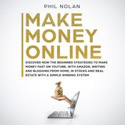 Make Money Online: Discover Now the Beginner Strategies to Make Money Fast on Youtube, with Amazon, Writing and Blogging from Home, in Stocks and Real Estate with a Simple Winning System Audiobook, by Phil Nolan