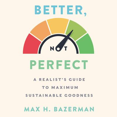 Better, Not Perfect: A Realists Guide to Maximum Sustainable Goodness Audiobook, by Max H. Bazerman