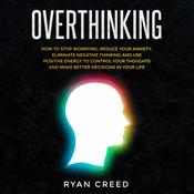 Overthinking: How to Stop Worrying, Reduce Your Anxiety, Eliminate Negative Thinking and Use Positive Energy To Control Your Thoughts and Make Better Decisions in Your Life Audiobook, by Ryan Creed