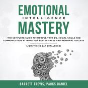 Emotional Intelligence Mastery: The complete Guide to improve your EQ, Social Skills and Communication at Work for better Sales and Personal Success (Join the 30 day Challenge) Audiobook, by Barrett Trevis, Parks Daniel