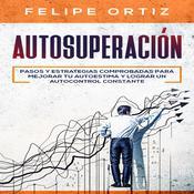 Autosuperación: Pasos y Estrategias Comprobadas para Mejorar Tu Autoestima y Lograr un Autocontrol Constante (Self Improvement Spanish Version) Audiobook, by Felipe Ortiz