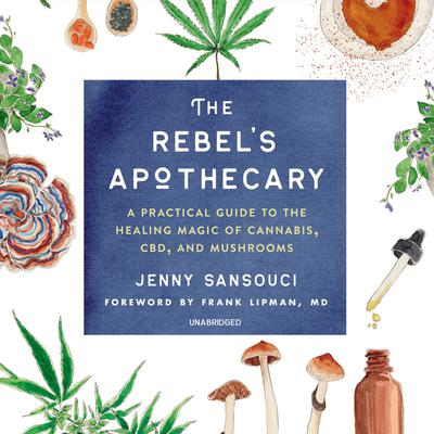 The Rebel's Apothecary: A Practical Guide to the Healing Magic of Cannabis, CBD, and Mushrooms Audiobook, by Jenny Sansouci