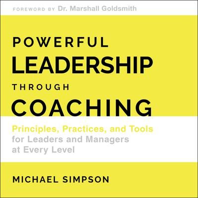 Powerful Leadership Through Coaching: Principles, Practices, and Tools for Managers at Every Level Audiobook, by